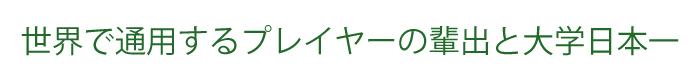 世界で通用するプレイヤーの輩出と大学日本一